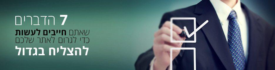 7 הדברים שאתם חייבים לעשות כדי לגרום לאתר שלכם להצליח בגדול